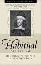 A Habitual Sight of Him - The Christ-Centered Peity of Thomas Goodwin ebook by Joel Beeke, Mark Jones