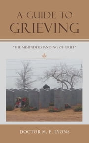 A Guide to Grieving - The Misunderstanding of Grief ebook by Doctor M. E. Lyons