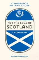 For the Love of Scotland - A Celebration of All Things Scottish ebook by Norman Ferguson