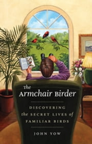 The Armchair Birder - Discovering the Secret Lives of Familiar Birds ebook by John Yow