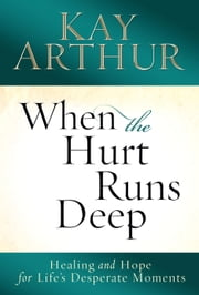 When the Hurt Runs Deep - Healing and Hope for Life's Desperate Moments ebook by Kay Arthur