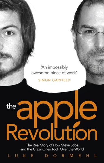 The Apple Revolution - Steve Jobs, the Counterculture and How the Crazy Ones Took over the World ekitaplar by Luke Dormehl