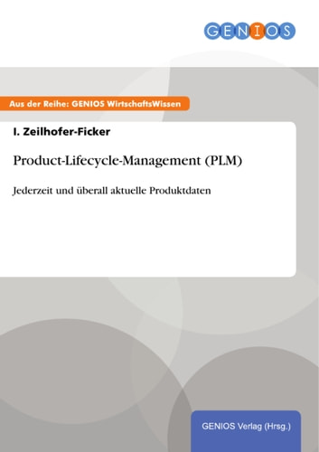 Product-Lifecycle-Management (PLM) - Jederzeit und überall aktuelle Produktdaten ebook by I. Zeilhofer-Ficker