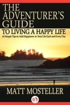 The Adventurer's Guide to Living a Happy Life ebook by Matt Mosteller