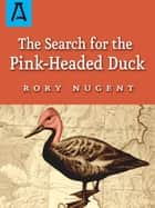 The Search for the Pink-Headed Duck - A Journey into the Himalayas and Down the Brahmaputra ebook by Rory Nugent