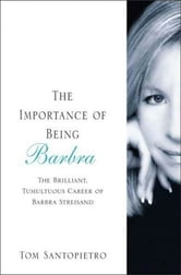 The Importance of Being Barbra - The Brilliant, Tumultuous Career of Barbra Streisand ebook by Tom Santopietro