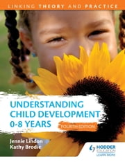 Understanding Child Development 0-8 Years 4th Edition: Linking Theory and Practice ebook by Jennie Lindon,Kathy Brodie