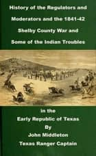 History of the Regulators and Moderators and the 1841-42 Shelby County War and Some of the Indian Troubles in the Early Republic of Texas - Texas Rangers Indian Wars, #3 ebook by John Middleton
