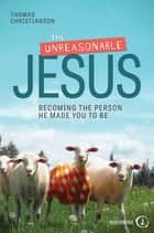 The Unreasonable Jesus - Becoming the Person He Made You to Be ebook by Christianson