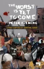 The Worst Is Yet to Come - A Post-Capitalist Survival Guide ebook by Peter Fleming