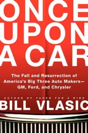 Once Upon a Car - The Fall and Resurrection of America's Big Three Automakers--GM, Ford, and Chrysler ebook by Bill Vlasic