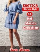 Erotica: Glorious Night: 11 Hot Stories Collection ebook by Javin Strome