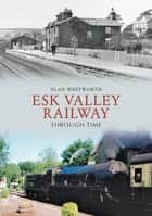Esk Valley Railway Through Time ebook by Alan Whitworth