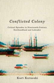 Conflicted Colony - Critical Episodes in Nineteenth-Century Newfoundland and Labrador ebook by Kurt Korneski