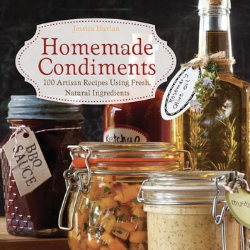 Homemade Condiments - Artisan Recipes Using Fresh, Natural Ingredients ebook by Jessica Harlan