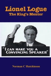 Lionel Logue: The King's Mentor ebook by Norman C Hutchinson