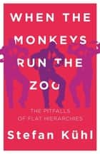 When the Monkeys Run the Zoo - The Pitfalls of Flat Hierarchies ebook by Stefan Kühl