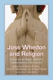 Joss Whedon and Religion - Essays on an Angry Atheist's Explorations of the Sacred ebook by Anthony R. Mills,,John W. Morehead,J. Ryan Parker