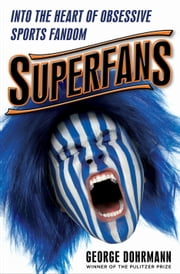 Superfans - Into the Heart of Obsessive Sports Fandom ebook by George Dohrmann