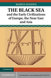 The Black Sea and the Early Civilizations of Europe, the Near East and Asia ebook by Dr Mariya Ivanova