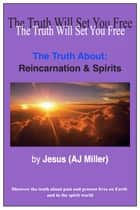 The Truth About: Reincarnation & Spirits ebook by Jesus (AJ Miller)