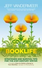 Booklife - Strategies and Survival Tips for the 21st-Century Writer ebook by Jeff VanderMeer, Matt Staggs, Nathan Ballingrud