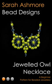 Jewelled Owl Necklace: A Beginner Pattern for Beaded Jewellery ebook by Sarah Ashmore