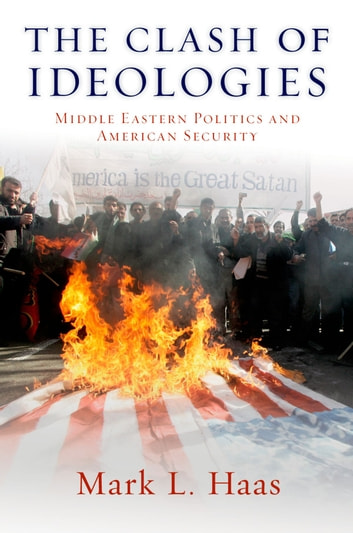 The Clash of Ideologies - Middle Eastern Politics and American Security ebook by Mark L. Haas