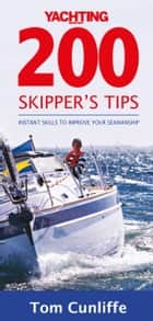 Yachting Monthly's 200 Skipper's Tips (For Tablet Devices): Instant Skills to Improve Your Seamanship: The Must-Have Guide for Every Yachtsman ebook by Tom Cunliffe
