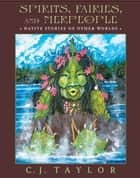 Spirits, Fairies, and Merpeople - Native Stories of Other Worlds ebook by C.J. Taylor