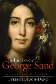 The Last Love of George Sand - A Literary Biography ebook by Evelyne Bloch-Dano