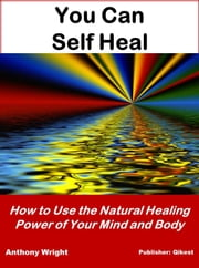 You Can Self Heal - How to Use the Natural Healing Power of Your Mind & Body ebook by Anthony Wright