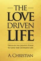 The Love-Driven Life ebook by A. Christian