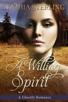A Willing Spirit, A Ghostly Romance ebook by Cynthia Sterling