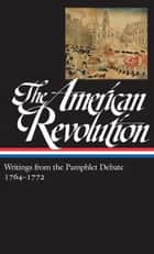The American Revolution: Writings from the Pamphlet Debate 1764-1772 ebook by Various,Gordon S. Wood