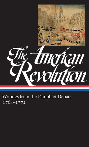 The American Revolution: Writings from the Pamphlet Debate Vol. 1 1764-1772 (LOA #265) ebook by Various