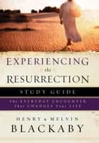 Experiencing the Resurrection Study Guide - The Everyday Encounter That Changes Your Life ebook by Henry Blackaby, Mel Blackaby