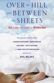 Over the Hill and Between the Sheets - Sex, Love, and Lust in Middle Age ebook by Gail Belsky
