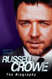 Russell Crowe - The Biography ebook by Martin Howden