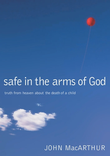 Safe in the Arms of God - Truth from Heaven About the Death of a Child ebook by John MacArthur