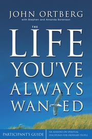 The Life You've Always Wanted Participant's Guide - Six Sessions on Spiritual Disciplines for Ordinary People ebook by John Ortberg,Stephen and Amanda Sorenson