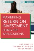 Maximizing Return on Investment Using ERP Applications ebook by Arthur J. Worster,Thomas R. Weirich,Frank J. C. Andera
