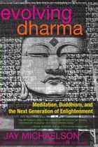 Evolving Dharma - Meditation, Buddhism, and the Next Generation of Enlightenment ebook by Jay Michaelson