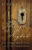 Through the Keyhole - Sex, Scandal and the Secret Life of the Country House ebook by Susan C. Law