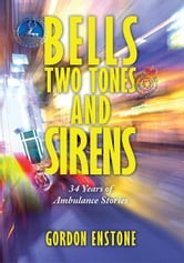 Bells, Two Tones & Sirens - 34 Years of Ambulance Stories ebook by Gordon Enstone