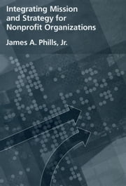 Integrating Mission and Strategy for Nonprofit Organizations ebook by James A. Phills, Jr.