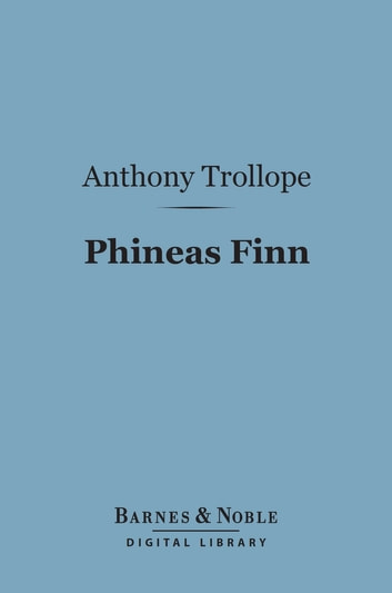 Phineas Finn (Barnes & Noble Digital Library) - The Irish Member ebook by Anthony Trollope