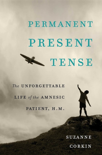 Permanent Present Tense - The Unforgettable Life of the Amnesic Patient, H. M. ebook by Suzanne Corkin