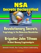 NSA Secrets Declassified: Revolutionary Secrets: Cryptology in the American Revolution and Brigadier John Tiltman: A Giant Among Cryptanalysts - Benedict Arnold, Alan Turing, British Codebreaking ebook by Progressive Management