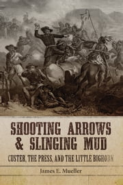 Shooting Arrows and Slinging Mud - Custer, the Press, and the Little Bighorn ebook by James E. Mueller